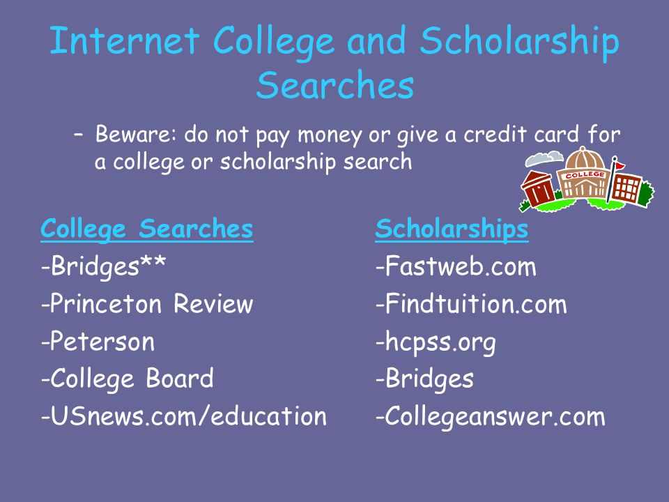 Internet College and Scholarship Searches –Beware: do not pay money or give a credit card for a college or scholarship search College SearchesScholarships -Bridges**-Fastweb.com -Princeton Review-Findtuition.com -Peterson-hcpss.org -College Board-Bridges -USnews.com/education-Collegeanswer.com