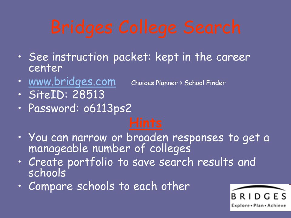 Bridges College Search See instruction packet: kept in the career center www.bridges.com Choices Planner > School Finderwww.bridges.com SiteID: 28513 Password: o6113ps2 Hints You can narrow or broaden responses to get a manageable number of colleges Create portfolio to save search results and schools Compare schools to each other