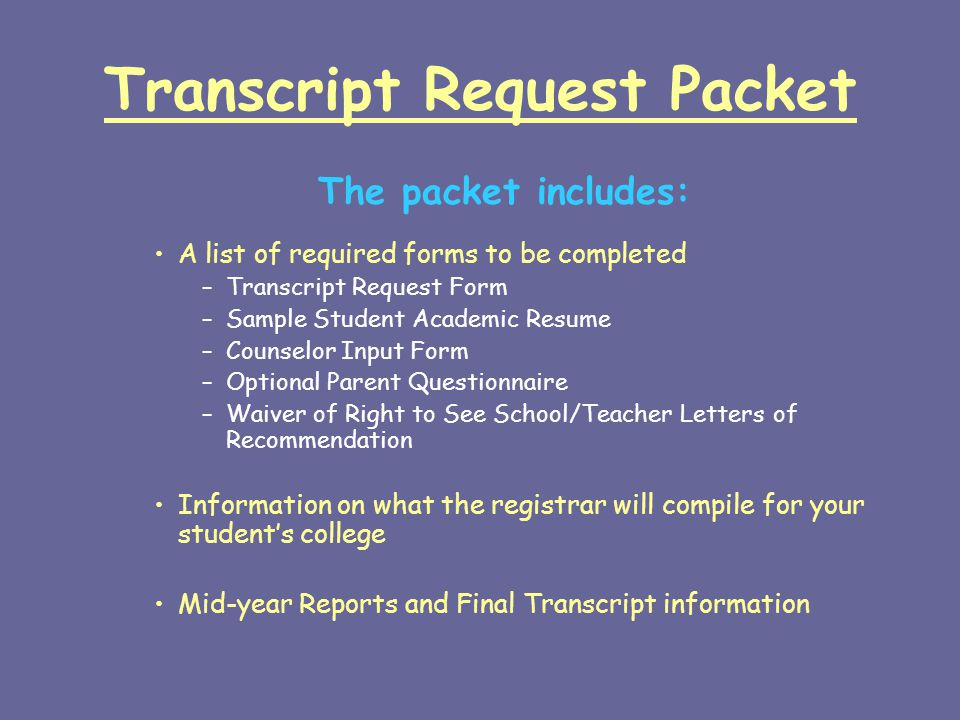 Transcript Request Packet The packet includes: A list of required forms to be completed –Transcript Request Form –Sample Student Academic Resume –Counselor Input Form –Optional Parent Questionnaire –Waiver of Right to See School/Teacher Letters of Recommendation Information on what the registrar will compile for your student's college Mid-year Reports and Final Transcript information