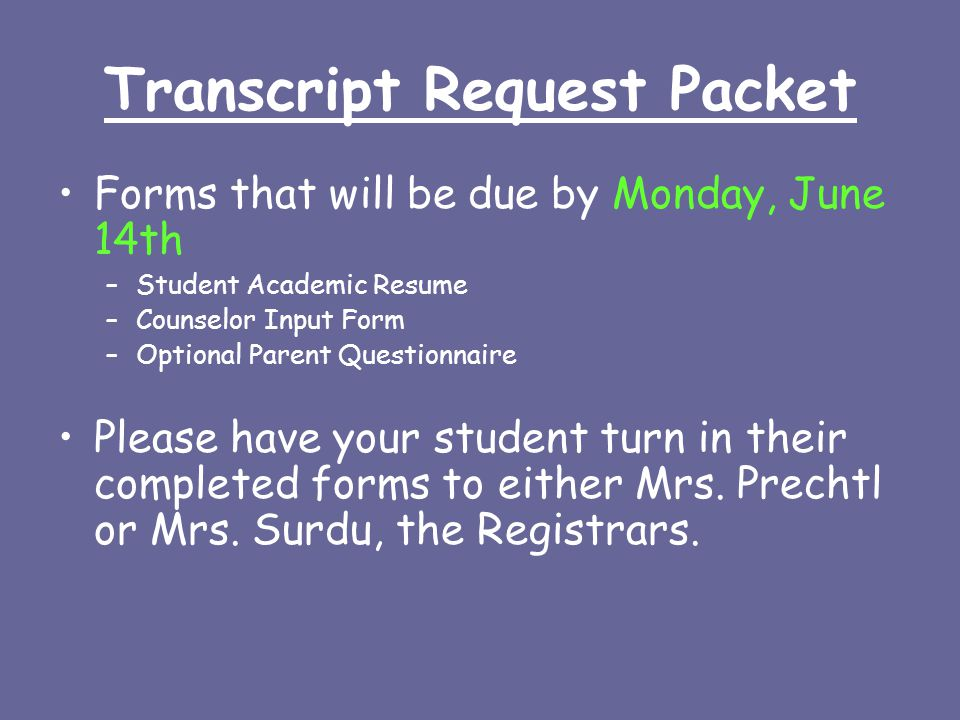 Transcript Request Packet Forms that will be due by Monday, June 14th –Student Academic Resume –Counselor Input Form –Optional Parent Questionnaire Please have your student turn in their completed forms to either Mrs.