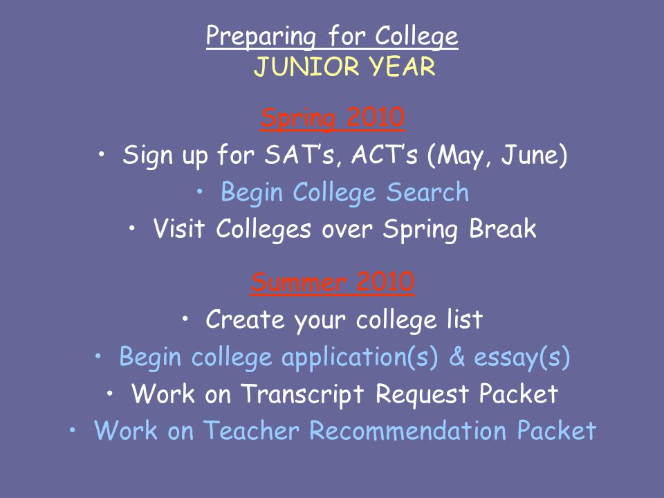 Preparing for College JUNIOR YEAR Spring 2010 Sign up for SAT's, ACT's (May, June) Begin College Search Visit Colleges over Spring Break Summer 2010 Create your college list Begin college application(s) & essay(s) Work on Transcript Request Packet Work on Teacher Recommendation Packet