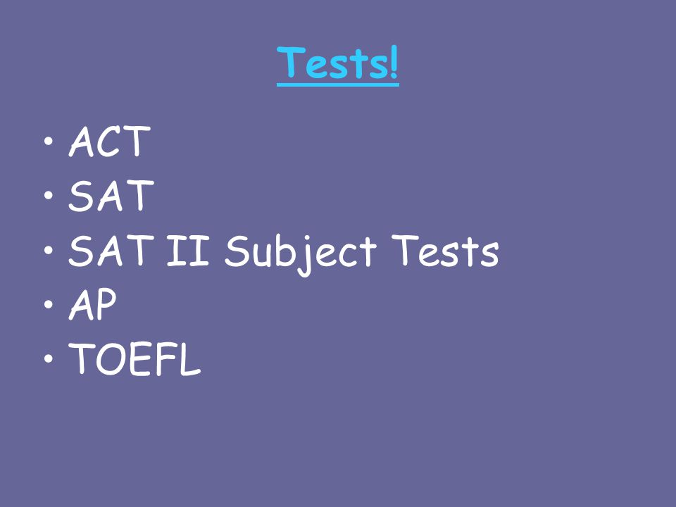 Tests! ACT SAT SAT II Subject Tests AP TOEFL