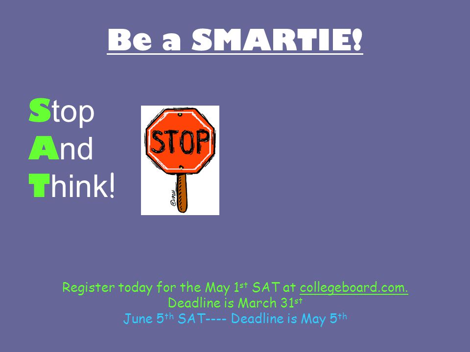 Be a SMARTIE. S top A nd T hink . Register today for the May 1 st SAT at collegeboard.com.