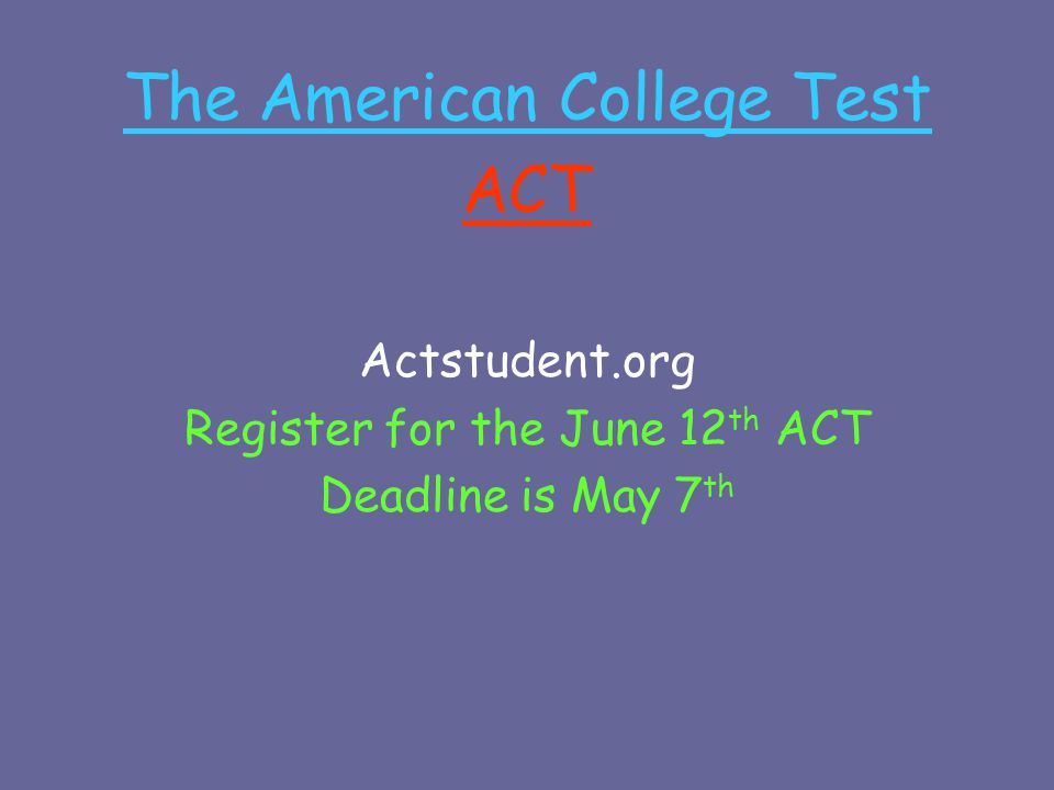 The American College Test ACT Actstudent.org Register for the June 12 th ACT Deadline is May 7 th