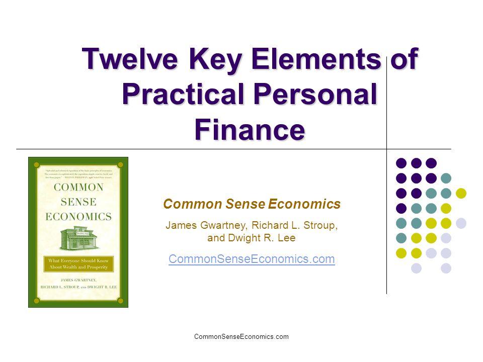 CommonSenseEconomics.com Twelve Key Elements of Practical Personal Finance Common Sense Economics James Gwartney, Richard L. Stroup, and Dwight R. Lee
