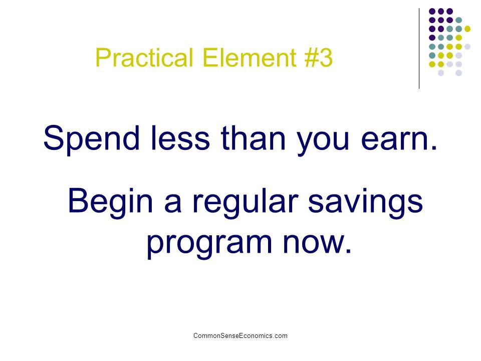 CommonSenseEconomics.com Practical Element #3 Spend less than you earn. Begin a regular savings program now.