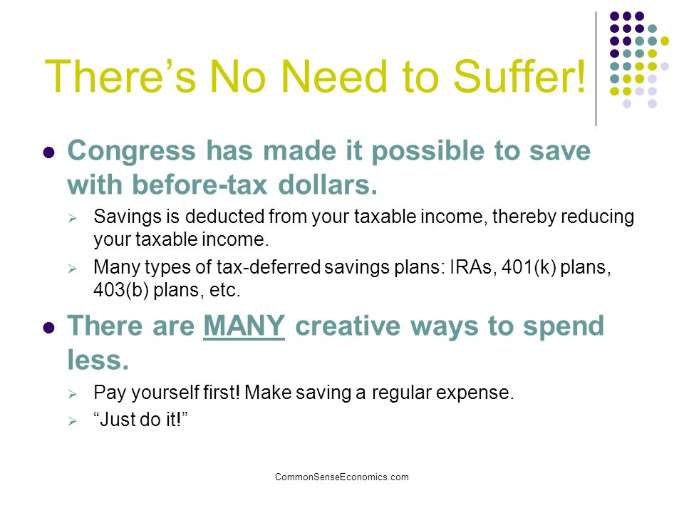 CommonSenseEconomics.com There's No Need to Suffer! Congress has made it possible to save with before-tax dollars.  Savings is deducted from your tax