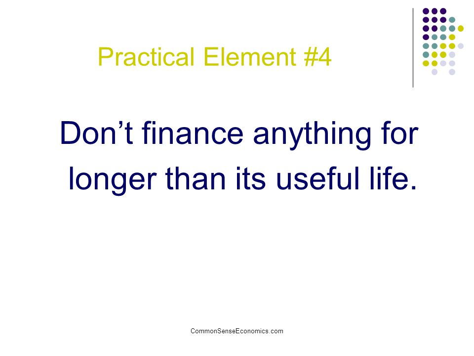 CommonSenseEconomics.com Practical Element #4 Don't finance anything for longer than its useful life.