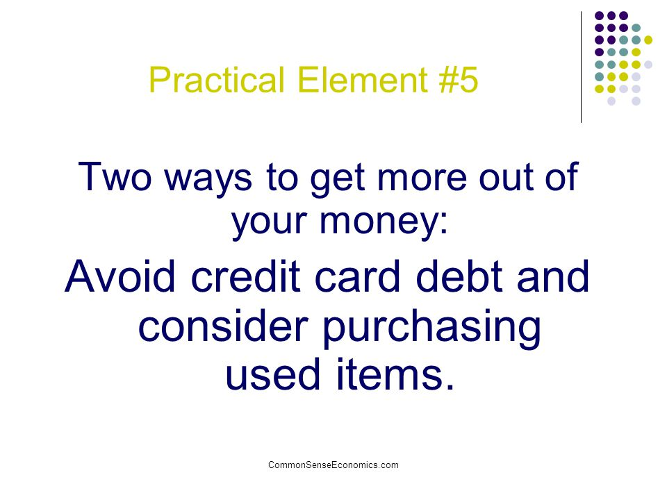 Practical Element #5 Two ways to get more out of your money: Avoid credit card debt and consider purchasing used items.