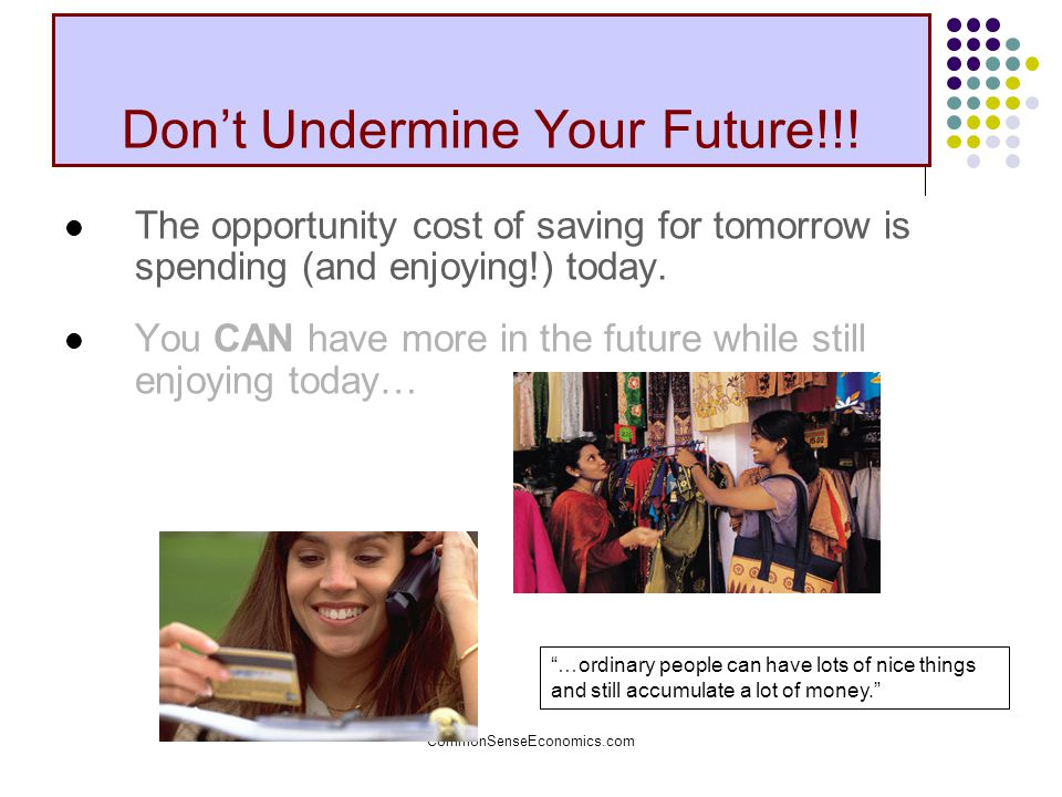 CommonSenseEconomics.com Don't Undermine Your Future!!! The opportunity cost of saving for tomorrow is spending (and enjoying!) today. You CAN have mo