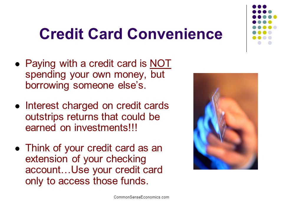 CommonSenseEconomics.com Credit Card Convenience Paying with a credit card is NOT spending your own money, but borrowing someone else's. Interest char