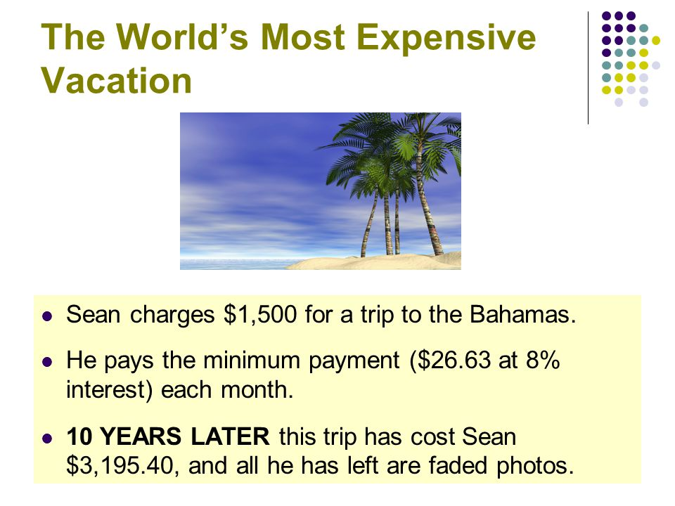 CommonSenseEconomics.com The World's Most Expensive Vacation Sean charges $1,500 for a trip to the Bahamas. He pays the minimum payment ($26.63 at 8%