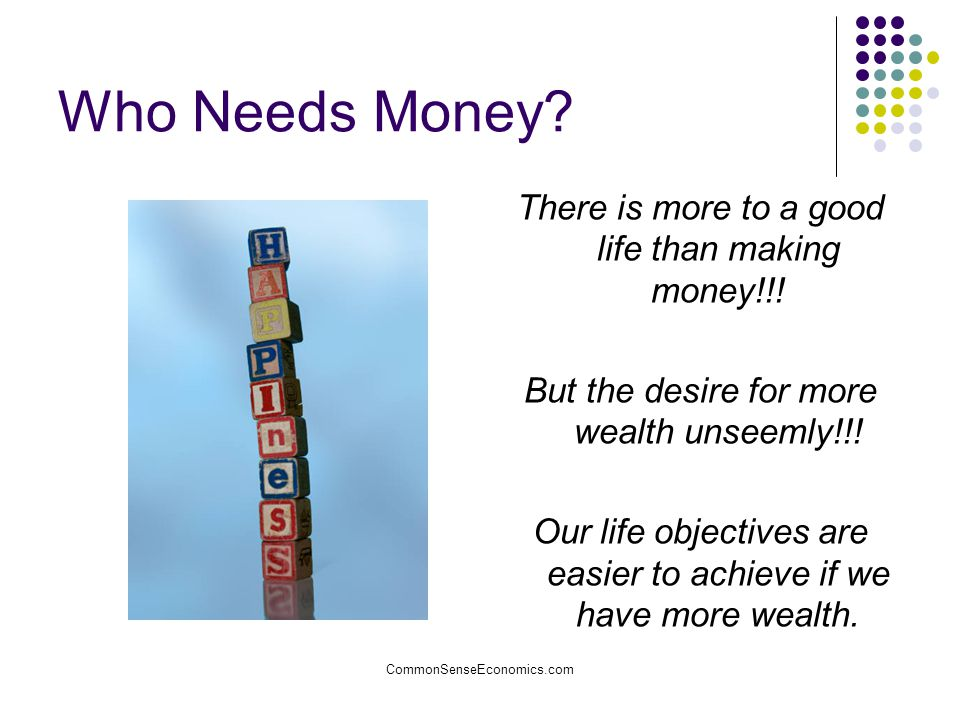 CommonSenseEconomics.com Who Needs Money? There is more to a good life than making money!!! But the desire for more wealth unseemly!!! Our life object