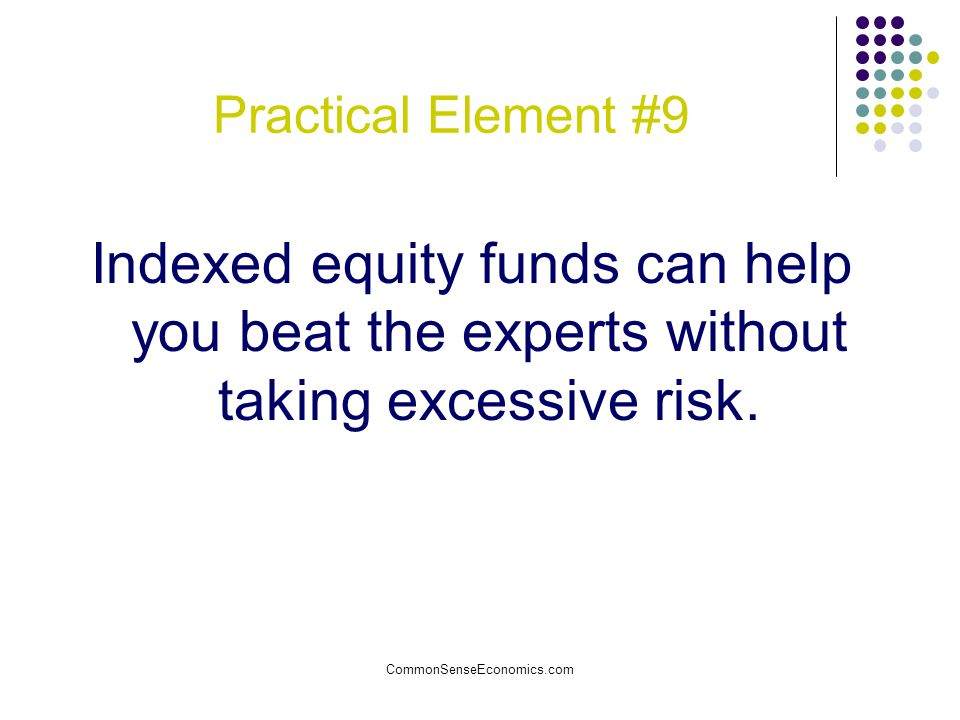 CommonSenseEconomics.com Practical Element #9 Indexed equity funds can help you beat the experts without taking excessive risk.