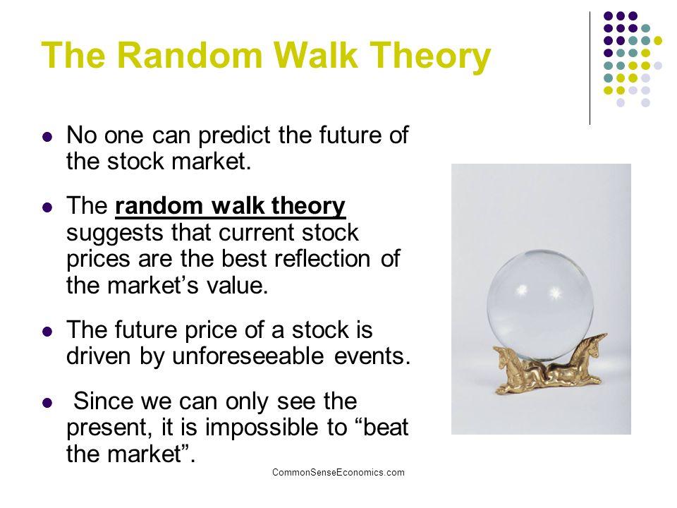 CommonSenseEconomics.com The Random Walk Theory No one can predict the future of the stock market. The random walk theory suggests that current stock