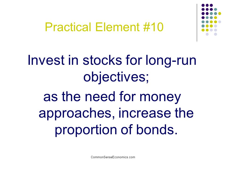 CommonSenseEconomics.com Practical Element #10 Invest in stocks for long-run objectives; as the need for money approaches, increase the proportion of