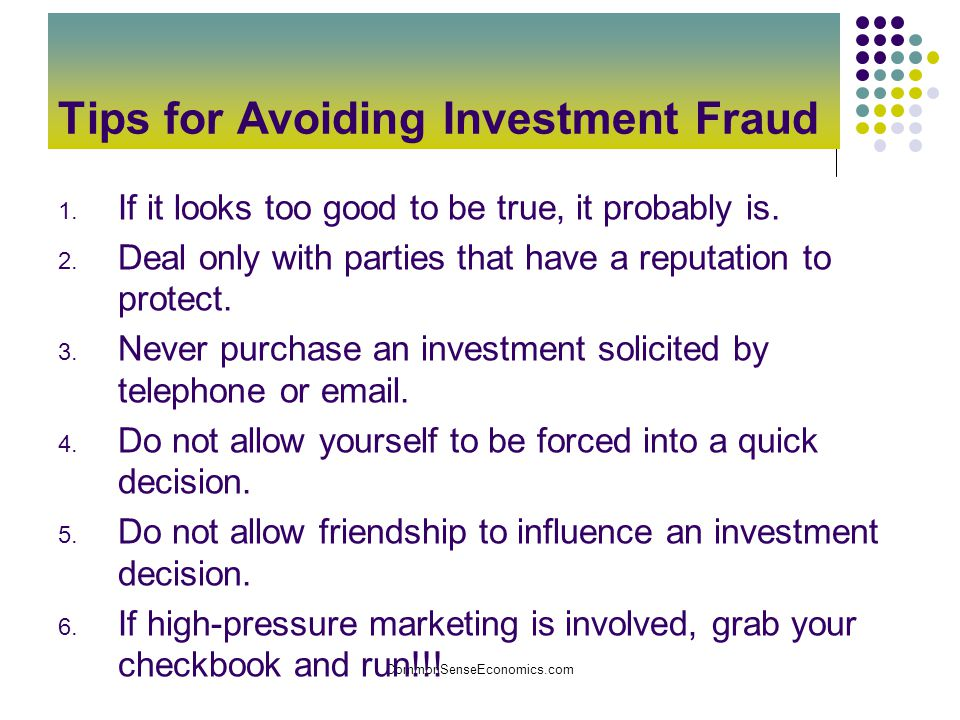 CommonSenseEconomics.com Tips for Avoiding Investment Fraud 1. If it looks too good to be true, it probably is. 2. Deal only with parties that have a
