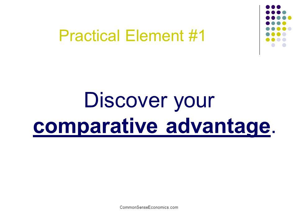 CommonSenseEconomics.com Practical Element #1 Discover your comparative advantage.