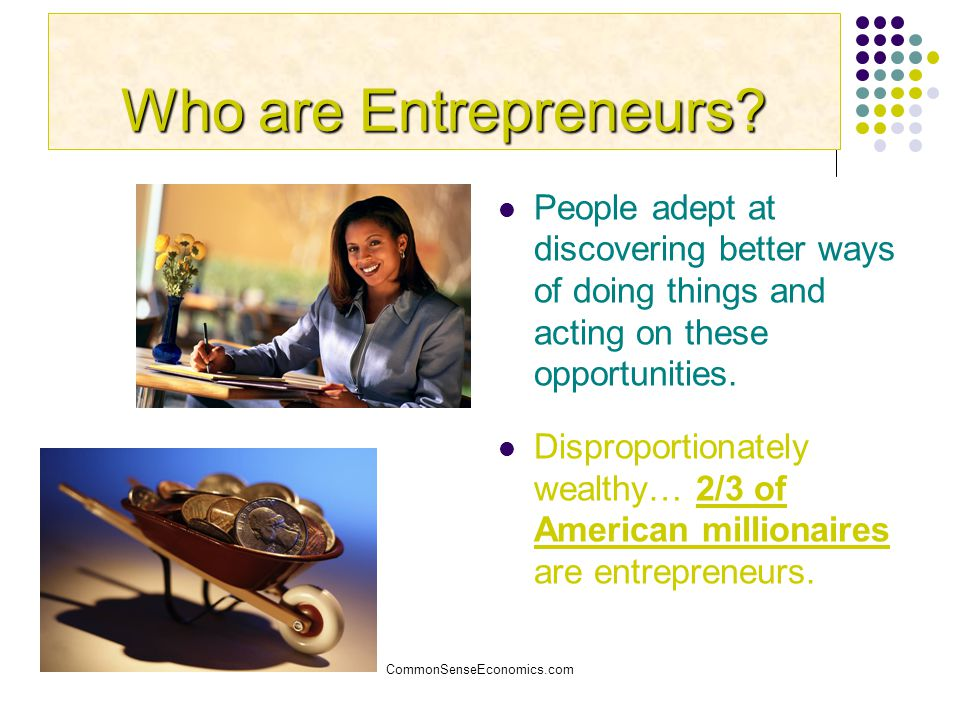 CommonSenseEconomics.com Who are Entrepreneurs? People adept at discovering better ways of doing things and acting on these opportunities. Disproporti