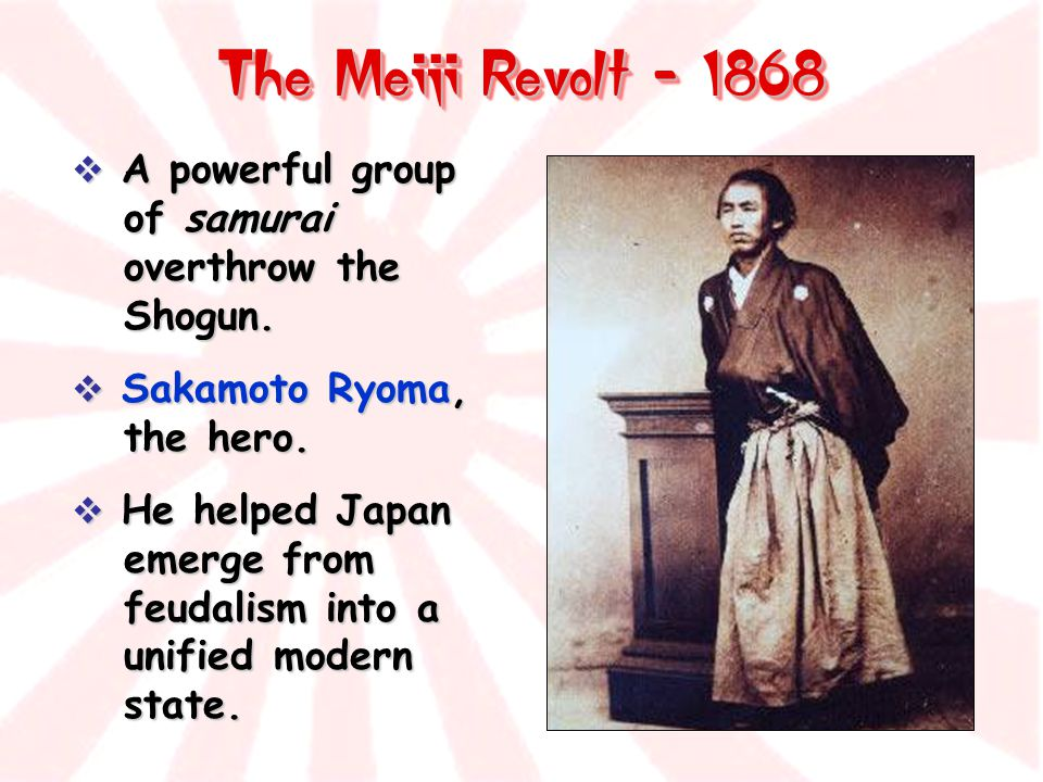 The Meiji Revolt - 1868  A powerful group of samurai overthrow the Shogun.  Sakamoto Ryoma, the hero.  He helped Japan emerge from feudalism into a