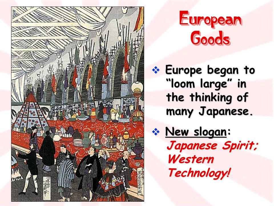 "European Goods  Europe began to ""loom large"" in the thinking of many Japanese.  New slogan: Japanese Spirit; Western Technology!"