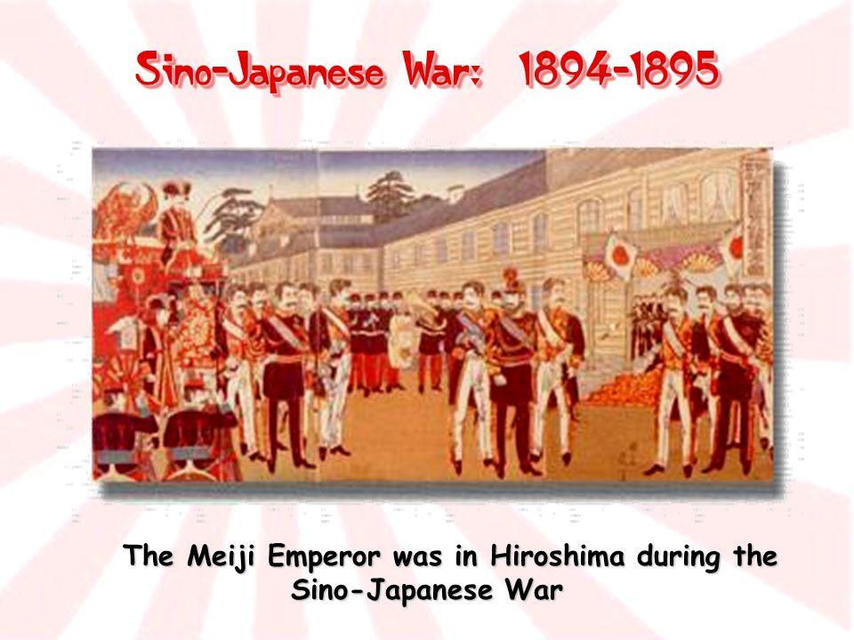 Sino-Japanese War: 1894-1895 The Meiji Emperor was in Hiroshima during the Sino-Japanese War