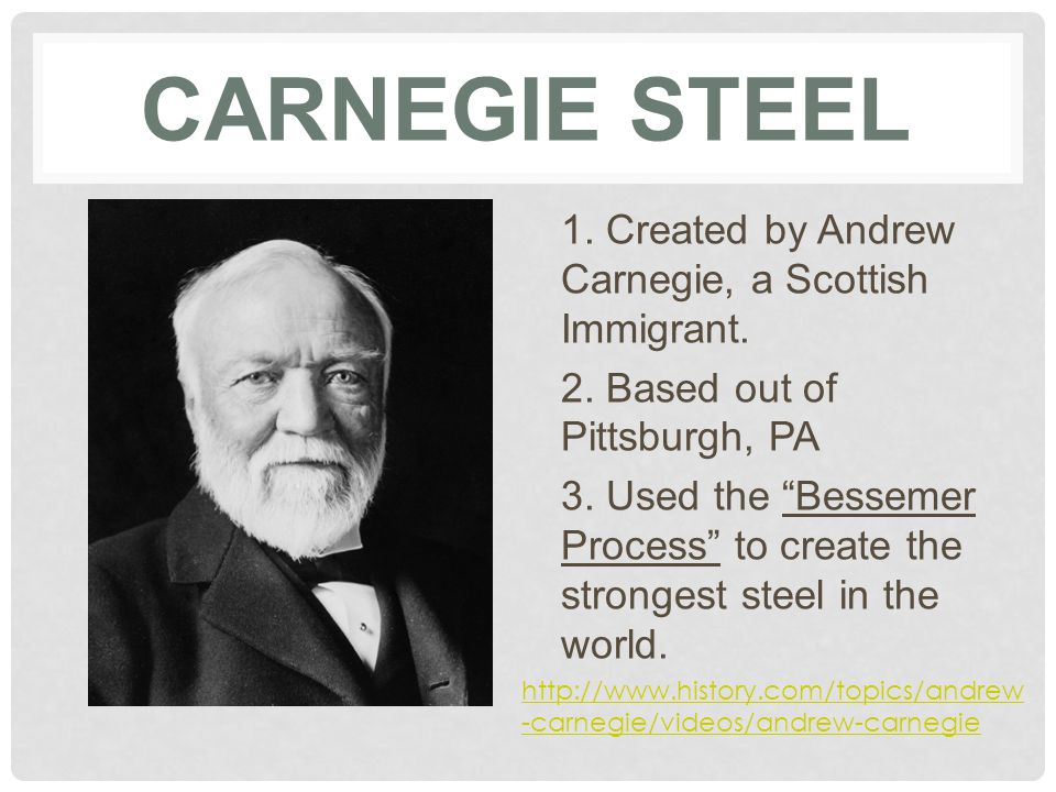 "CARNEGIE STEEL 1. Created by Andrew Carnegie, a Scottish Immigrant. 2. Based out of Pittsburgh, PA 3. Used the ""Bessemer Process"" to create the strong"