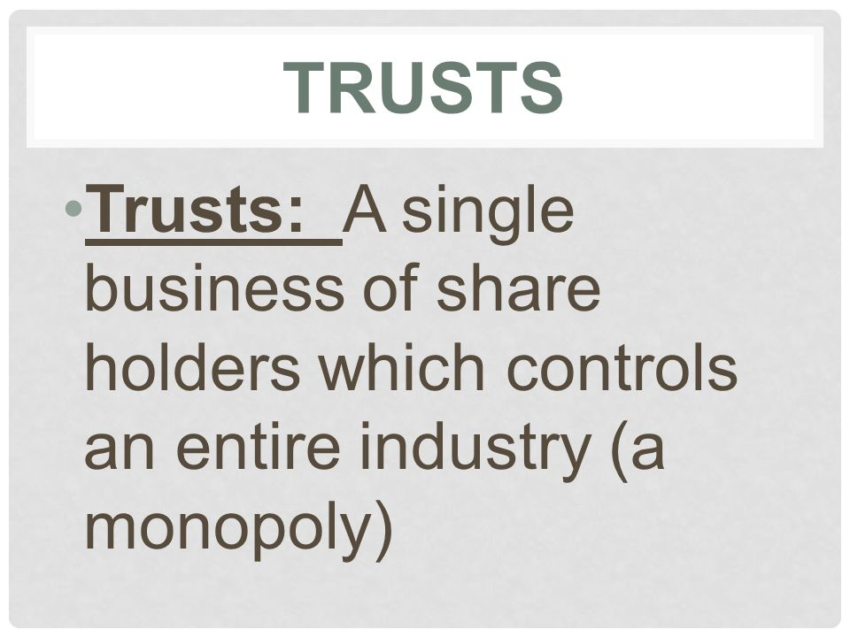 TRUSTS Trusts: A single business of share holders which controls an entire industry (a monopoly)