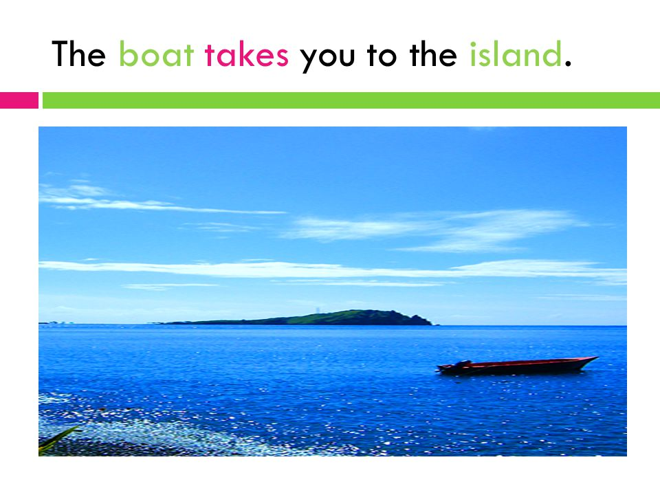 The boat takes you to the island.