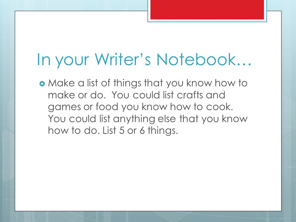 In your Writer's Notebook…  Make a list of things that you know how to make or do. You could list crafts and games or food you know how to cook. You