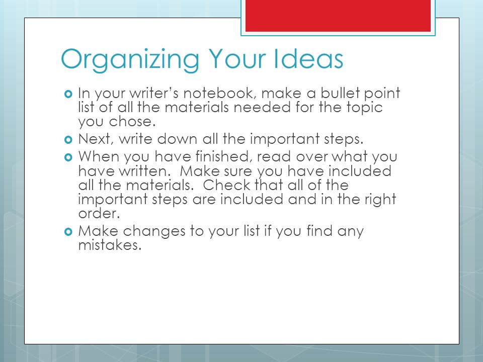 Organizing Your Ideas  In your writer's notebook, make a bullet point list of all the materials needed for the topic you chose.  Next, write down al