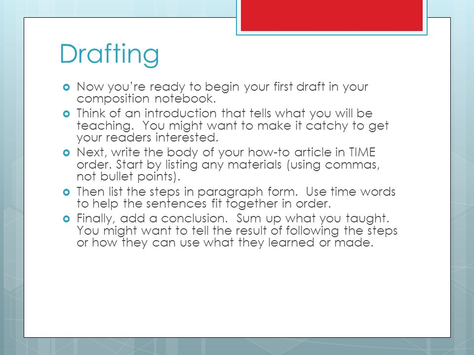 Drafting  Now you're ready to begin your first draft in your composition notebook.  Think of an introduction that tells what you will be teaching. Y
