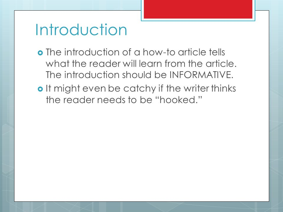 Introduction  The introduction of a how-to article tells what the reader will learn from the article. The introduction should be INFORMATIVE.  It mi