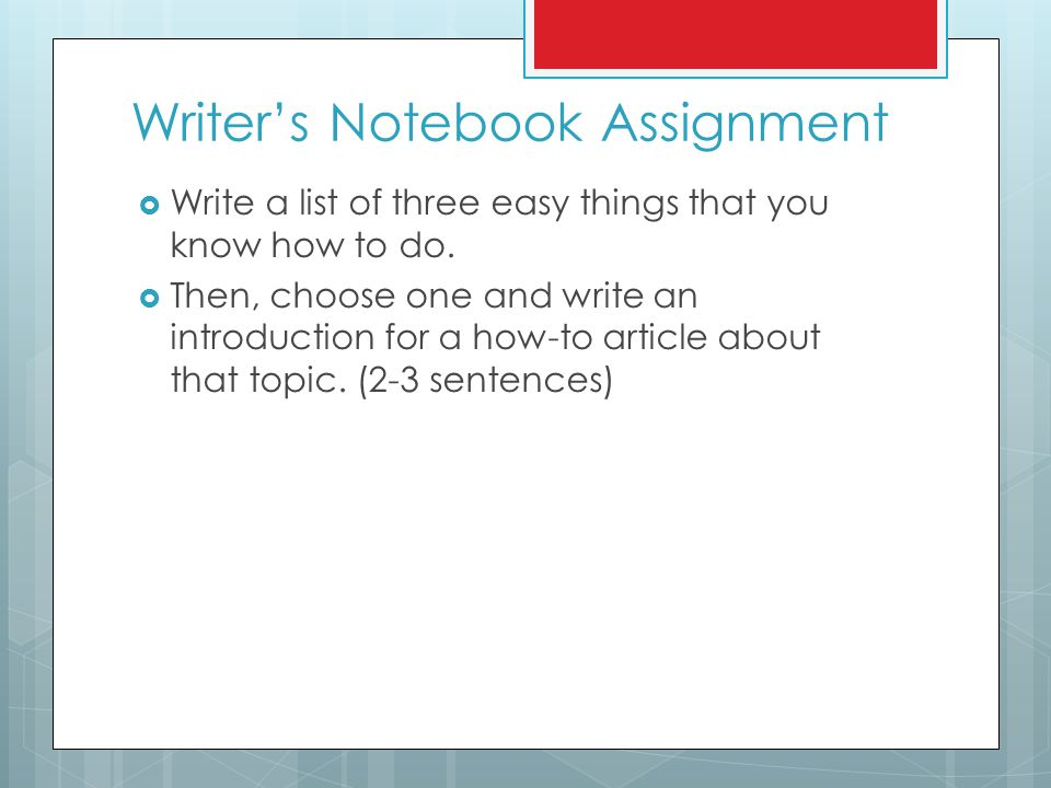 Writer's Notebook Assignment  Write a list of three easy things that you know how to do.  Then, choose one and write an introduction for a how-to ar