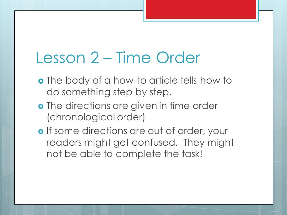 Lesson 2 – Time Order  The body of a how-to article tells how to do something step by step.  The directions are given in time order (chronological o