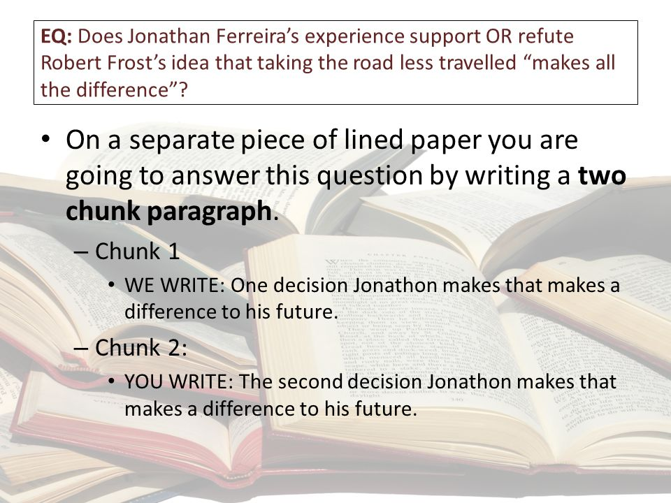 EQ: Does Jonathan Ferreira's experience support OR refute Robert Frost's idea that taking the road less travelled makes all the difference .