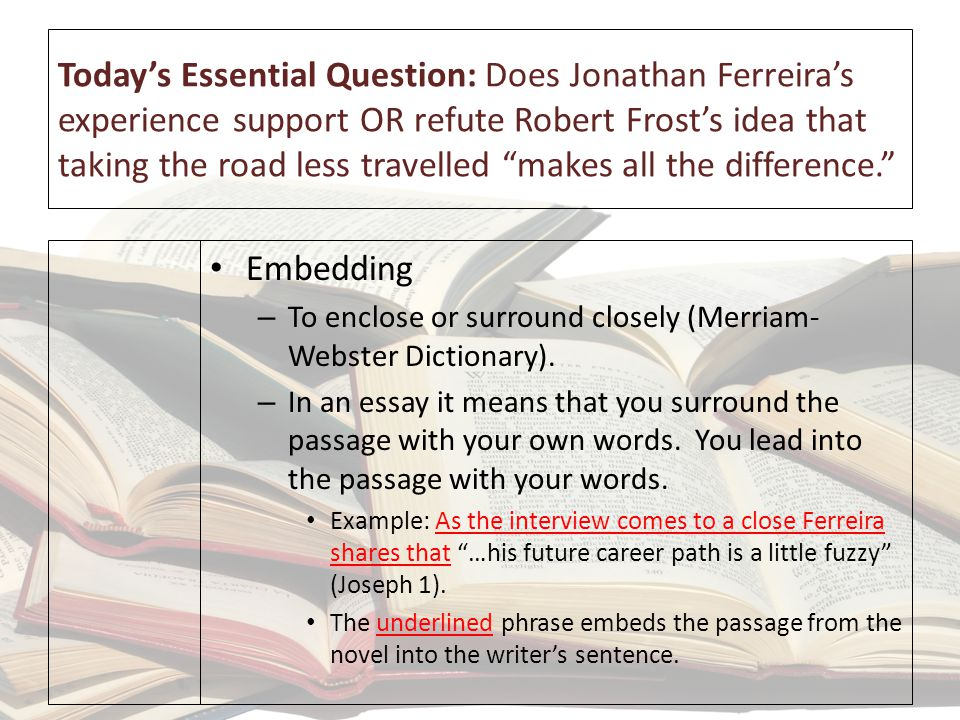 Today's Essential Question: Does Jonathan Ferreira's experience support OR refute Robert Frost's idea that taking the road less travelled makes all the difference. The most basic (minimal mastery or C) style embedding = Ferreira says, 'I knew who I was.