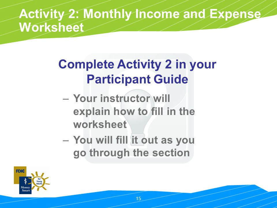 15 Activity 2: Monthly Income and Expense Worksheet –Your instructor will explain how to fill in the worksheet –You will fill it out as you go through