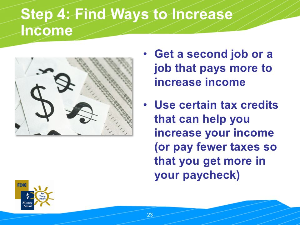 23 Step 4: Find Ways to Increase Income Get a second job or a job that pays more to increase income Use certain tax credits that can help you increase