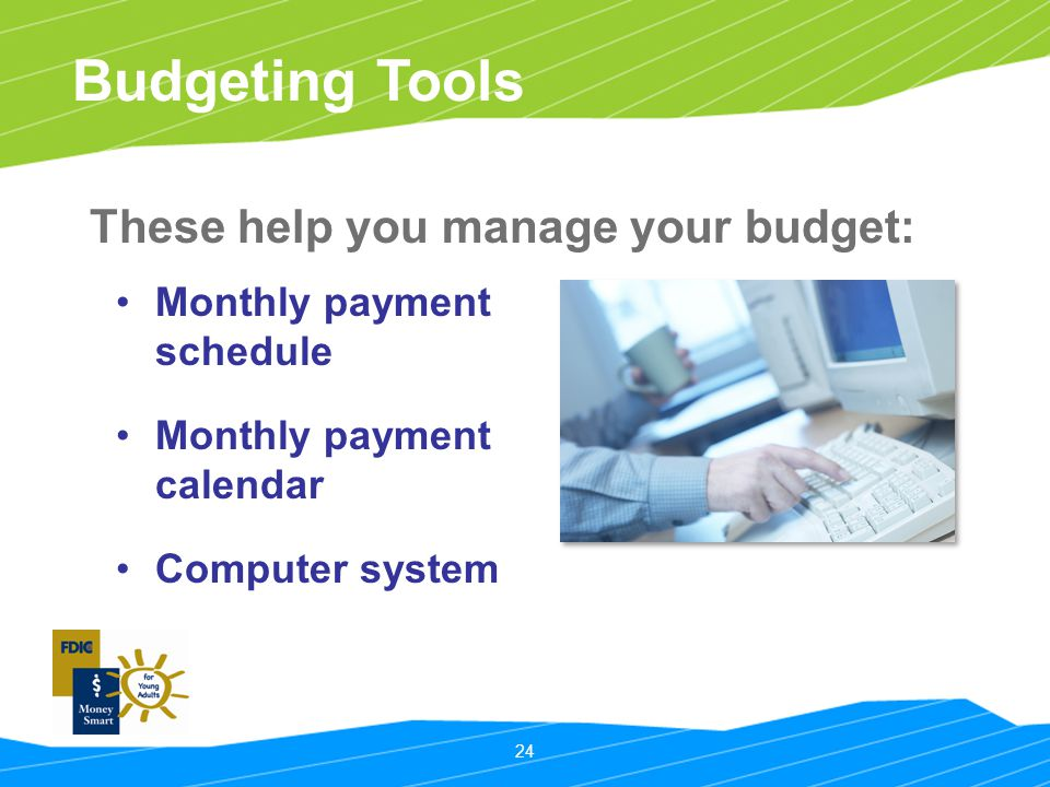 24 Budgeting Tools These help you manage your budget: Monthly payment schedule Monthly payment calendar Computer system