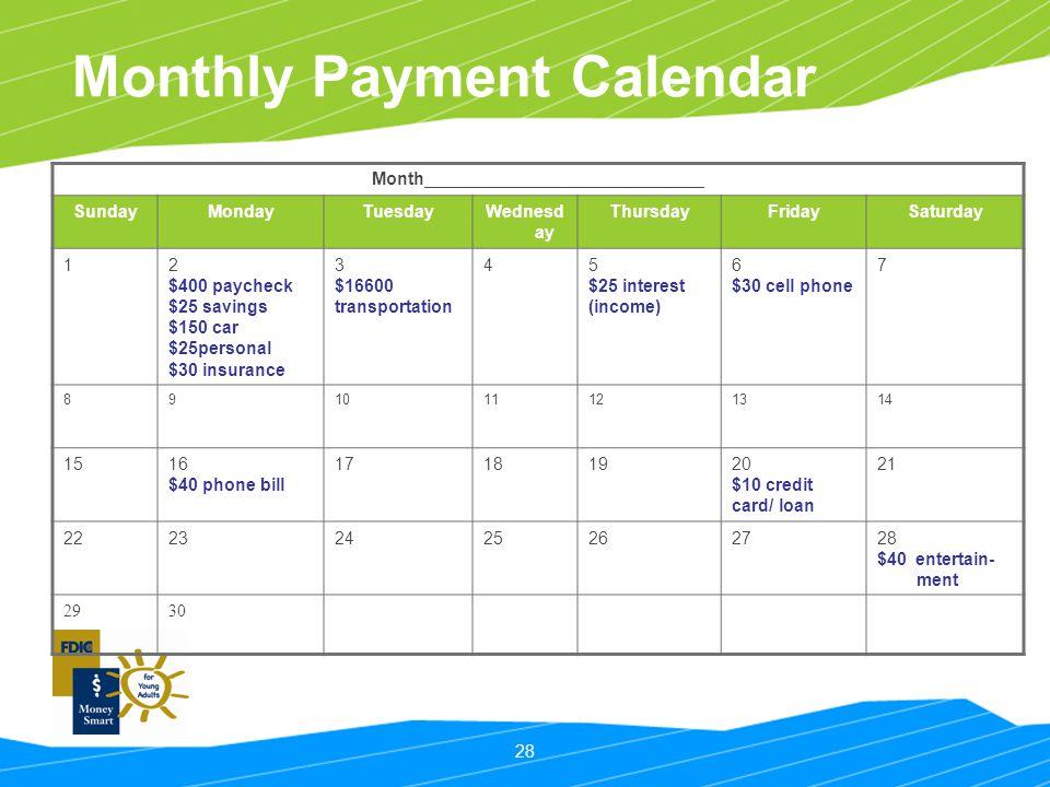 28 Monthly Payment Calendar Month ________________________________ SundayMondayTuesdayWednesd ay ThursdayFridaySaturday 12 $400 paycheck $25 savings $150 car $25personal $30 insurance 3 $16600 transportation 45 $25 interest (income) 6 $30 cell phone 7 891011121314 1516 $40 phone bill 17181920 $10 credit card/ loan 21 22232425262728 $40 entertain- ment 2930
