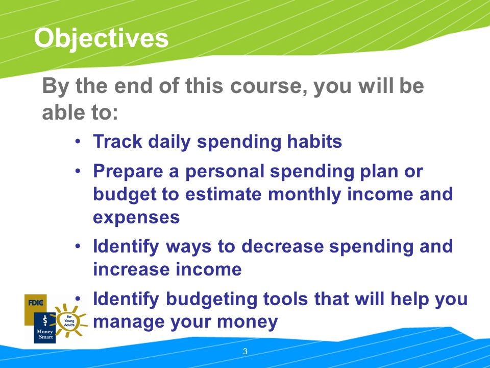 3 Objectives Track daily spending habits Prepare a personal spending plan or budget to estimate monthly income and expenses Identify ways to decrease