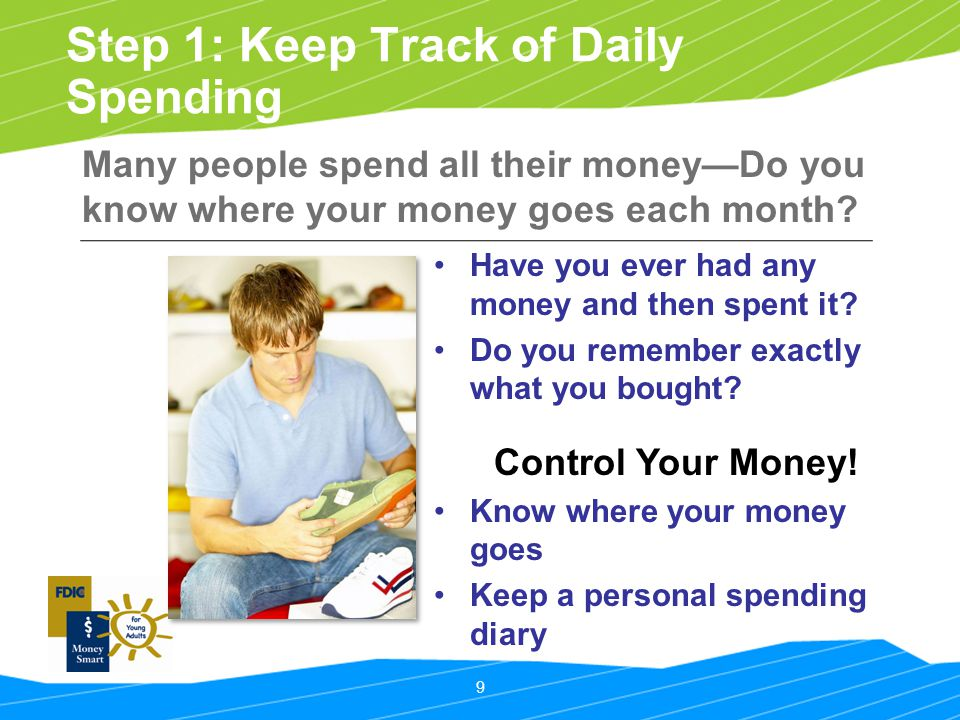 9 Step 1: Keep Track of Daily Spending Many people spend all their money—Do you know where your money goes each month? Have you ever had any money and