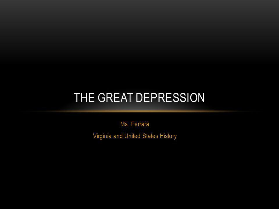 Ms. Ferrara Virginia and United States History THE GREAT DEPRESSION