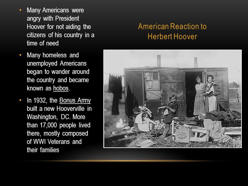 American Reaction to Herbert Hoover Many Americans were angry with President Hoover for not aiding the citizens of his country in a time of need Many homeless and unemployed Americans began to wander around the country and became known as hobos.