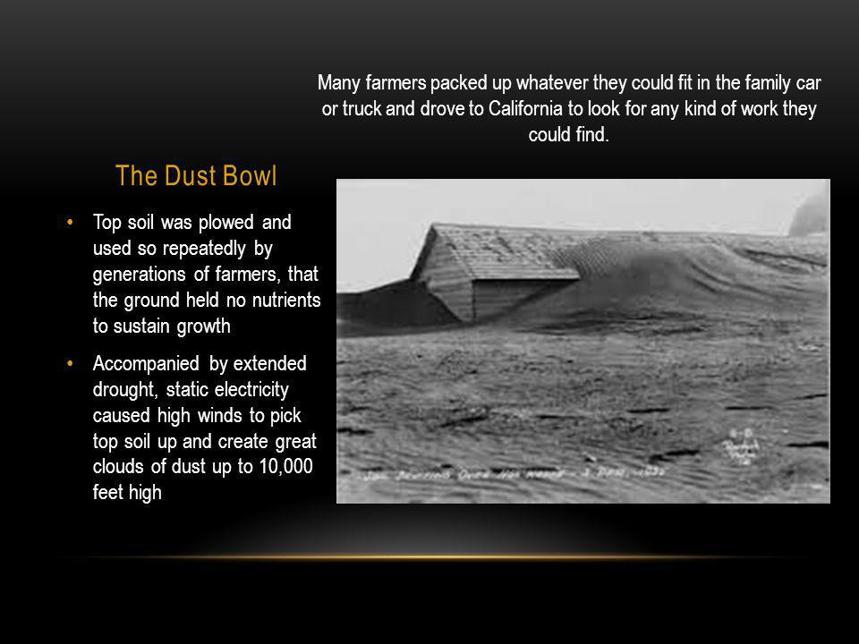 The Dust Bowl Top soil was plowed and used so repeatedly by generations of farmers, that the ground held no nutrients to sustain growth Accompanied by extended drought, static electricity caused high winds to pick top soil up and create great clouds of dust up to 10,000 feet high Many farmers packed up whatever they could fit in the family car or truck and drove to California to look for any kind of work they could find.