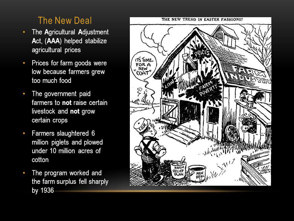 The New Deal The A gricultural A djustment A ct, ( AAA ) helped stabilize agricultural prices Prices for farm goods were low because farmers grew too much food The government paid farmers to not raise certain livestock and not grow certain crops Farmers slaughtered 6 million piglets and plowed under 10 million acres of cotton The program worked and the farm surplus fell sharply by 1936