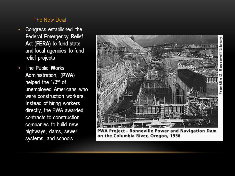 The New Deal Congress established the F ederal E mergency R elief A ct ( FERA ) to fund state and local agencies to fund relief projects The P ublic W orks A dministration, ( PWA ) helped the 1/3 rd of unemployed Americans who were construction workers.