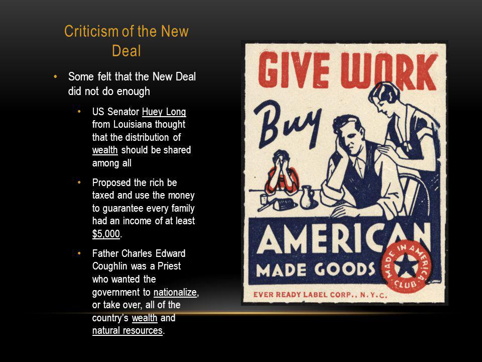 Criticism of the New Deal Some felt that the New Deal did not do enough US Senator Huey Long from Louisiana thought that the distribution of wealth should be shared among all Proposed the rich be taxed and use the money to guarantee every family had an income of at least $5,000.