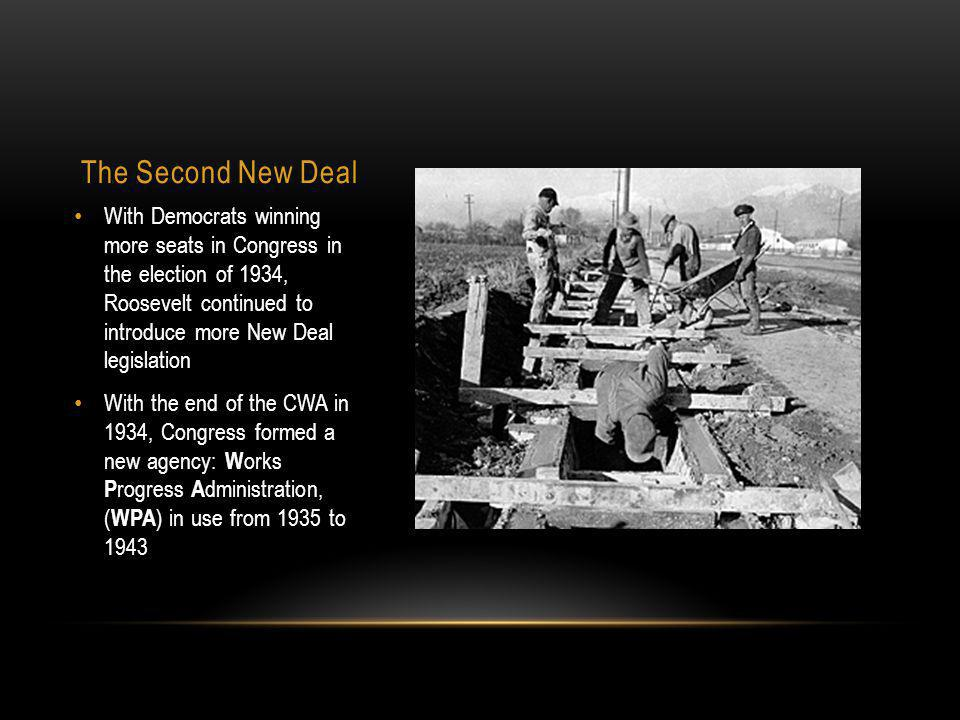 The Second New Deal With Democrats winning more seats in Congress in the election of 1934, Roosevelt continued to introduce more New Deal legislation With the end of the CWA in 1934, Congress formed a new agency: W orks P rogress A dministration, ( WPA ) in use from 1935 to 1943